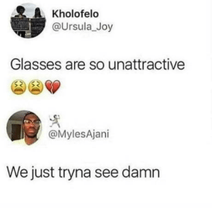 Glasses, Joy, and First: Kholofelo  @Ursula_Joy  Glasses are so unattractive  @MylesAjani  We just tryna see damn Look at the first comment