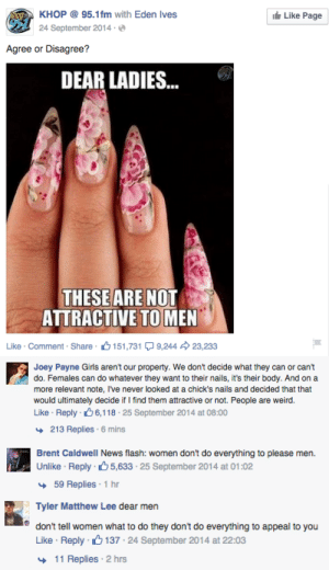 vanwynqarden:  i saw this gross post on facebook, but when i checked the comments, i saw some intelligent guys for once. like there were a lot of assholes too, but these dudes gave me a tiny bit of hope for the male population. : KHOP @ 95.1fm with Eden Ives  ie Like Page  24 September 2014 ·  Agree or Disagree?  DEAR LADIES.  ...  THESE ARE NOT  ATTRACTIVE TO MEN  Like · Comment · Share  6 151,731 Q 9,244  23,233   Joey Payne Girls aren't our property. We don't decide what they can or can't  do. Females can do whatever they want to their nails, it's their body. And on a  more relevant note, I've never looked at a chick's nails and decided that that  would ultimately decide if I find them attractive or not. People are weird.  Like · Reply · 66,118 · 25 September 2014 at 08:00  + 213 Replies · 6 mins   Brent CaldwelI News flash: women don't do everything to please men.  Unlike · Reply 65,633 · 25 September 2014 at 01:02  + 59 Replies : 1 hr   Tyler Matthew Lee dear men  don't tell women what to do they don't do everything to appeal to you  Like · Reply · 6 137 · 24 September 2014 at 22:03  + 11 Replies · 2 hrs vanwynqarden:  i saw this gross post on facebook, but when i checked the comments, i saw some intelligent guys for once. like there were a lot of assholes too, but these dudes gave me a tiny bit of hope for the male population.