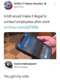 "Memes, News, and Shakespeare: KHOU 11 News Houston  STAND  FOR  OU  STON @KHOU  A bill would make it illegal to  contact employees after work  on.khou.com/2pT6IBe  hood shakespeare  @justregjay  You got my vote <p>The got my vote alright.. via /r/memes <a href=""https://ift.tt/2IvgNpF"">https://ift.tt/2IvgNpF</a></p>"