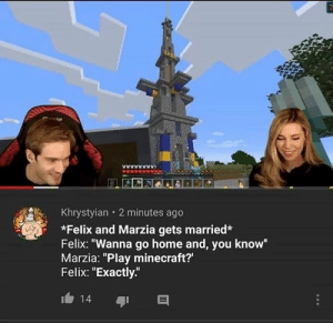 """Goals 😤: Khrystyian 2 minutes ago  *Felix and Marzia gets married*  Felix: """"Wanna go home and, you know""""  Marzia: """"Play minecraft?'  Felix: """"Exactly""""  14 Goals 😤"""