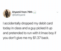 Memes, Run, and Today: khyamii from 79th  @itsKhyami  I accidentally dropped my debit card  today in class and a guy picked it up  and pretended to run with it Imao boy if  you don't give me my $1.37 back. 😂😂😂