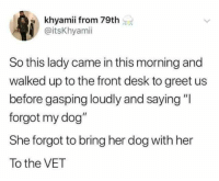 "Desk, Her, and Dog: khyamii from 79th  @itsKhyamii  So this lady came in this morning and  walked up to the front desk to greet us  before gasping loudly and saying ""l  forgot my dog""  She forgot to bring her dog with her  To the VET"