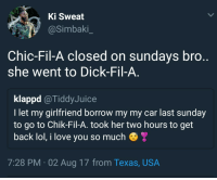 Lol, Love, and I Love You: Ki Sweat  @Simbaki  Chic-Fil-A closed on sundavs bro  she went to Dick-Fil-A  klappd @TiddyJuice  I let my girlfriend borrow my my car last sunday  to go to Chik-Fil-A. took her two hours to get  back lol, i love you so much  7:28 PM 02 Aug 17 from Texas, USA She tasted nuggets either way
