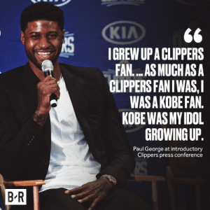 PG couldn't hold back his love for Kobe: KIA  IGREW UP A CLIPPERS  FAN....AS MUCHAS A  CLIPPERS FANIWAS,I  WAS A KOBE FAN.  KOBE WAS MY IDOL  GROWING UP.  Paul George at introductory  Clippers press conference  B R PG couldn't hold back his love for Kobe