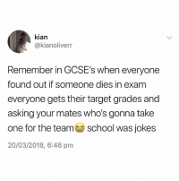 Instagram, Target, and Jokes: kian  @kianolivern  Remember in GCSE's when everyone  found out if someone dies in exam  everyone gets their target grades and  asking your mates who's gonna take  one for the teamschool was jokes  20/03/2018, 6:48 pm @banterkingmag is the KING of banter on Instagram