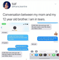 Google, Jesus, and Life: @KiaraJeanine  Conversation between my mom and my  12 year old brother. I am in tears  12:26  It kills their sins and your old  life and create a new life where  you follow Jesus  Kobi Co.>  Hi mom  Google stuff about being  baptized and let me know what  you think  Do you want to kill your old life  and start living like christ?  Delivered  It's good  Not yet  Read all about it...  And explain to me the meaning  iMessage  It kills their sins and your old  life and create a new life where  you follow Jesus  2,  Pay Post 1360: not yet