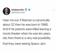 @kibblesmith holy shit: Kibblesmith  @kibblesmith  Hear me out. If Batman is canonically  about 32 then he was born in 1986.  And if his parents were killed leaving a  movie theater when he was ten years  old, then there is a very real possibility  that they were seeing Space Jam @kibblesmith holy shit