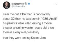 Incredible: Kibblesmith  @kibblesmith  Hear me out. If Batman is canonically  about 32 then he was born in 1986. And if  his parents were killed leaving a movie  theater when he was ten years old, thern  there is a very real possibility  that they were seeing Space Jam Incredible