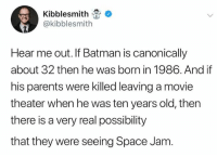 very-real: Kibblesmith  @kibblesmith  Hear me out. If Batman is canonically  about 32 then he was born in 1986. And if  his parents were killed leaving a movie  theater when he was ten years old, then  there is a very real possibility  that they were seeing Space Jam