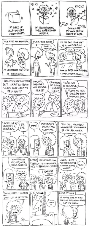 upandoutcomic:  upandoutcomic:  HELLO NOT ONE OF MY USUAL GAG STRIPS  I've been posting autobio strips about my transition on twitter (http://www.twitter.com/upandoutcomic) on Thursdays and wanted to see if there was any interest here, seeing as UP and OUT is still on hiatus.  One last bump: KICK  GoNNA BE>  IMTIRED oF  SELF-IMPoSE)  CONSTRAINTS  I'm TRANSITIONING  To BE HAPPIERWITH  MY oWN SPECIAL  BRAND oF GIRL  MYSELF   YOUR EYES ARE BEAUTIFUL!!! ILove YoOR HAIR!  110HMY GOD YovRHAT  IS WONDERFUL!  TouRS IS  AMAZING  THANK  く.  lập  AN UNEXPECTED SIDE-EFFT  oF HoRmoNES:  compLIMENTIN6 ME   DON'TMEAN TO OFFEND UHINO  OH MYovRE JvsT  m SoRpYSo BEATFUL  A GIRL AND WANT TOWAY AROUND  BE A GUY?  I GUESS?  LOOK AT HER  EYES SHE HASA  WOMAN's Sou  IDEA!   JUST LOVE HS R  HAIR HE'S 50 SHE  FABULOVS  MY NAME'S  JULIA ImA WHATEVER You WANNA  WoMAN  YOv CALL YoURSELF  BE CALLED,HONER.  WINK'  You REMIND LATERI DONTCARE MAN,JULIA,I LEFT  ME oF [somE  DRAG QUEEN] WoMAN,OR WHATEVER MY DRINK INSIDE  HES A BEAUTIFUL CREATURE WANNA COME YEAH  WITH?  EXCUSE  ME?2  SOON KEEP IT TOGETHER,  LATER AT HOME |--  IF YOURE EVER IN THAT  SORT OF SITUATION AGAIN  LET US kNow  DONT LET IT GET TO YOU  DAMN upandoutcomic:  upandoutcomic:  HELLO NOT ONE OF MY USUAL GAG STRIPS  I've been posting autobio strips about my transition on twitter (http://www.twitter.com/upandoutcomic) on Thursdays and wanted to see if there was any interest here, seeing as UP and OUT is still on hiatus.  One last bump