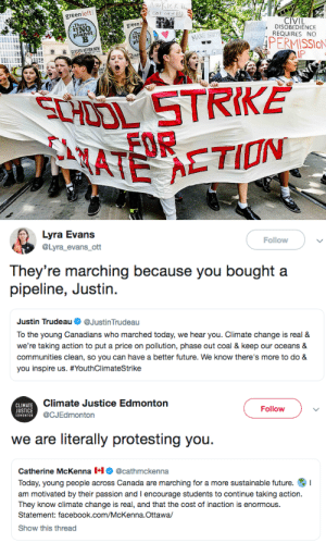 diarrheaworldstarhiphop:  politicalsci:    I won't be satisfied until we refine the oil here, in Canada, and now send it away to buy it back at higher cost: KICK  green left  CIVIL  DISOBEDIENCE  REQUIRES NO  There  green  planet  The  1114  PERMISSIoN  IP  SHOO STRIKE   Lyra Evans  @Lyra_evans_ott  Follow  They 're marching because you bought a  pipeline, Justin  Justin Trudeau Ф @JustinTrudeau  arched today, we hear  communities clean, so you can have a better future. We know there's more to do &  you inspire us. #YouthClimateStrike   CLIMATE  JUSTICE  EDMONTON  Climate Justice Edmonton  @CJEdmonton  Follow  we are literally protesting you.  Catherine McKenna @cathmckenna  Today, young people across Canada are marching for a more sustainable future. I  am motivated by their passion and I encourage students to continue taking action.  They know climate change is real, and that the cost of inaction is enormous.  Statement: facebook.com/McKenna.Ottawa  Show this thread diarrheaworldstarhiphop:  politicalsci:    I won't be satisfied until we refine the oil here, in Canada, and now send it away to buy it back at higher cost