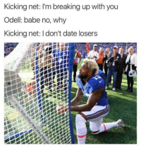 Memes, Babes, and Break Up: Kicking net: I'm breaking up with you  Odell: babe no, why  Kicking net: I don't date losers