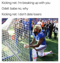 Internet, Nfl, and Date: Kicking net: l'm breaking up with you  Odell: babe no, why  Kicking net: l don't date losers The internet never dissapoints... 😂😂😂  Credit - TomBradysEgo