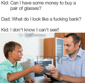 Dad, Dank, and Fucking: Kid: Can I have some money to buy a  pair of glasses?  Dad: What do I look like a fucking bank?  Kid: I don't know I can't see!  RF Glasses by Holofan4life FOLLOW 4 MORE MEMES.