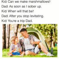 Snapchat dankmemesgang 🔥🔥🔥: Kid: Can we make marshmallows?  Dad: As soon as l sober up  Kid: When will that be?  Dad: After you stop levitating.  Kid: You're a trip Dad. Snapchat dankmemesgang 🔥🔥🔥