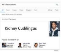 scot: Kid Cudi's real name  All News Images Videos Shopping More  Settings Tools  About 84,700 results (0.39 seconds)  Kid Cudi Full name  Kidney Cudilingus  People also search for  Travis Scot  Jacques  Webster Omari West  Kanye West  Kanye  Swizz Beatz  Kasseem  Dean  Feedbock