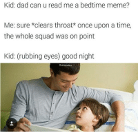 Clearing Throat: Kid: dad can u read me a bedtime meme?  Me: sure *clears throat* once upon a time,  the whole squad was on point  Kid: (rubbing eyes) good night  Bad Joke Ben