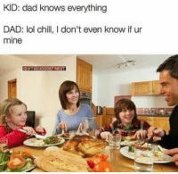 Chill, Dad, and Lol: KID: dad knows everything  DAD: lol chill, I don't even know if ur  mine