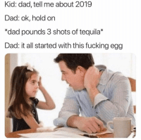 Dad, Fucking, and Future: Kid: dad, tell me about 2019  Dad: ok, hold on  *dad pounds 3 shots of tequila*  Dad: it all started with this fucking egg Is this the future?! 😩😂 https://t.co/VravffSRVx