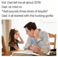 Memes, Tequila, and 🤖: Kid: Dad tell me all about 2016  Dad: ok hold on  *dad pounds three shots of tequila*  Dad: it all started with this fuckinggorilla  Twitter: Leo goldman 33 Yeah, pretty much. (via Top Memes Daily)