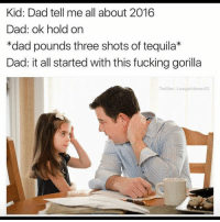 2016 IS HARAMBES REVENGE (@leogoldman33 Twitter): Kid: Dad tell me all about 2016  Dad: ok hold on  *dad pounds three shots of tequila*  Dad: it all started with this fucking gorilla  Twitter: Leogoldman33 2016 IS HARAMBES REVENGE (@leogoldman33 Twitter)