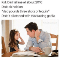 2016 in a nutshell.: Kid: Dad tell me all about 2016  Dad: ok hold on  *dad pounds three shots of tequila*  Dad: it all started with this fucking gorilla  Twitter: Leo goldman 33 2016 in a nutshell.