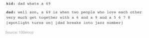 Dad, Love, and Omg: kid: dad whats a 69  dad: well son, a 69 is when two people who love each other  very much get together with a 6 and a 9 anda 5 6 7 8  [spotlight turns on] [dad breaks into jazz number ]  Source: 100emoji 69omg-humor.tumblr.com
