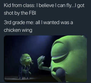 Dank, Memes, and Target: Kid from class: I believe l can fly... got  shot by the FBl  3rd grade me: all I wanted wasa  chicken wing Back to simpler times by new_wave_2 MORE MEMES