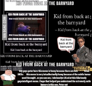 thank you peter griffin11!1!: kid from  KID FROM BACIK AT THE BARNYARD  KID FROM BACK AT THE BARNYARD TT  the barnyard  Kid from back at the e  Cl  barnyard i  KID FROM BACKAT THE BARNYARD  Kid from back at the barnyard  Kid from back at the barnyard  KID FROM BACK AT THE BARNYARD  Kid from back at the hanvar  Kid from  back at the  barnyard  BACK AT THE BARNYARD  made with memau  maul emey guys peter here thismeme is funny because there are MisBri  SUCks this meme isvery intuallectually funny hecause af the suhtle humor  usedtheought.as you can see, lobviouslye LOLedat this hilariously  guysintelligent meme. I hope that helped you understand the extremely sutle  humors inthis one. Peter out thank you peter griffin11!1!
