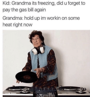 Grandma, Lit, and Heat: Kid: Grandma its freezing, did u forget to  pay the gas bill again  Grandma: hold up im workin on some  heat right now Lit🔥🔥