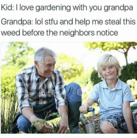 Follow @stonerjoke if you love to laugh😂: Kid: I love gardening with you grandpa  Grandpa: lol stfu and help me steal this  weed before the neighbors notice Follow @stonerjoke if you love to laugh😂