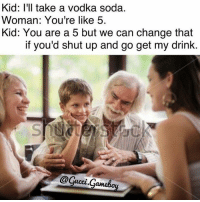 Snapchat : dankmemesgang IG @gucci.gameboy: Kid: I'll take a vodka soda.  Woman: You're like 5.  Kid: You are a 5 but we can change that  if you'd shut up and go get my drink  tucci Snapchat : dankmemesgang IG @gucci.gameboy