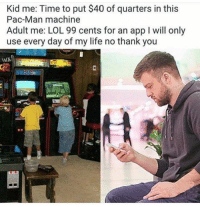 Funny, Life, and Lol: Kid me: Time to put $40 of quarters in this  Pac-Man machine  Adult me: LOL 99 cents for an app I will only  use every day of my life no thank you 41 Funny Memes That Will Tickle Your Funny Bone