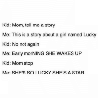Memes, Tbh, and Girl: Kid: Mom, tell me a story  Me: This is a story about a girl named Lucky  Kid: No not again  Me: Early morNING SHE WAKES UP  Kid: Mom stop  Me: SHE'S SO LUCKY SHE'S A STAR me as a parent tbh (@betches)