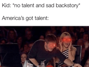 Sad, America's Got Talent, and Got: Kid: *no talent and sad backstory*  America's got talent: *agree*