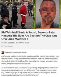 Bad, Christmas, and Life: Kid Tells Mall Santa A Secret; Seconds Later  Him And His Elves Are Beating The Crap Out  Of A Child Molester >  Real life Bad Santa doesn't f ck about!  By Thug Muncher  讔  A Wisconsin mall Santa decided to handle one of the naughty list members early  this year when a young girl told him her Christmas wish was for her stepdad to  stop molesting her. He and four of his elves attacked the guy, who was waiting  nearby, and pummeled him unconscious  john-paul-jonesing.for-liberty  An eyewitness recalled, Santa didn't say nothing. He just grabbed the back of  the guy's skull and headbutted him REAL hard. The witness continued on to  say. Then Kringle got on top of him and just started pummeling him. He was  laughing and screaming Hol Hol Ho! Motherfucker! Santa a thug via /r/memes https://ift.tt/2zQUZ5w
