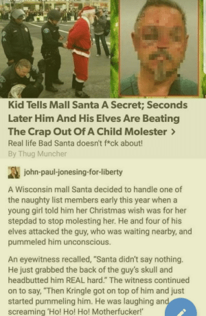 """Bad, Christmas, and Dank: Kid Tells Mall Santa A Secret; Seconds  Later Him And His Elves Are Beating  The Crap Out Of A Child Molester  Real life Bad Santa doesn't f*ck about!  By Thug Muncher  john-paul-jonesing-for-liberty  A Wisconsin mall Santa decided to handle one of  the naughty list members early this year when a  young girl told him her Christmas wish was for her  stepdad to stop molesting her. He and four of his  elves attacked the guy, who was waiting nearby, and  pummeled him unconscious.  An eyewitness recalled, """"Santa didn't say nothing.  He just grabbed the back of the guy's skull and  headbutted him REAL hard."""" The witness continued  on to say, """"Then Kringle got on top of him and just  started pummeling him. He was laughing and  screaming 'Ho! Ho! Ho! Motherfucker! The judge better put him on the nice list by Zelderian MORE MEMES"""