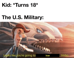*Laughs in 17*: Kid: *Turns 18*  The U.S. Military:  Looks like you're going to  Jimbo.  Iran *Laughs in 17*