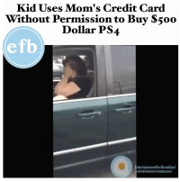 "This is actually the best video I watched today 😂 ""f*ck no!"". . . . 420 memesdaily Relatable dank MarchMadness HoodJokes Hilarious Comedy HoodHumor ZeroChill Jokes Funny KanyeWest KimKardashian litasf KylieJenner JustinBieber Squad Crazy Omg Accurate Kardashians Epic TagSomeone hiphop trump: Kid Uses Mom's Credit Card  Without Permission to Buy S5oo  Dollar PS4  efb  ntertainmentForBreakfast  ENTERTAINMENTFORBREAKFAST This is actually the best video I watched today 😂 ""f*ck no!"". . . . 420 memesdaily Relatable dank MarchMadness HoodJokes Hilarious Comedy HoodHumor ZeroChill Jokes Funny KanyeWest KimKardashian litasf KylieJenner JustinBieber Squad Crazy Omg Accurate Kardashians Epic TagSomeone hiphop trump"
