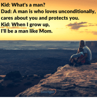Kid: What's a man?  Dad: A man is who loves unconditionally,  cares about you and protects you.  Kid: When grow up,  I'll be a man like Mom. A man like Mom. Beautifully said, isn't it? ~ loveagain.com/fb