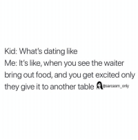 Dating, Food, and Funny: Kid: What's dating like  Me: It's like, when you see the waiter  bring out food, and you get excited only  they give it to another table sarasm, only SarcasmOnly
