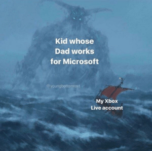 me_irl by AhEssDeeEffJayKayEl FOLLOW 4 MORE MEMES.: Kid whose  Dad works  for Microsoft  @youngbottomtext  My Xbox  Live account me_irl by AhEssDeeEffJayKayEl FOLLOW 4 MORE MEMES.