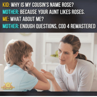 Memes, 🤖, and Cousins: KID  WHY IS MY COUSIN'S NAME ROSE?  MOTHER  BECAUSE YOUR AUNT LIKES ROSES  ME: WHAT ABOUT ME?  MOTHER  ENOUGH QUESTIONS, COD  REMASTERED  NBCAMING Lol ➖➖➖➖➖➖➖➖➖➖➖➖ New follower? Welcome to my page! ➖➖➖➖➖➖➖➖➖➖➖➖ Subscribe to my YouTube channel (link in bio) ➖➖➖➖➖➖➖➖➖➖➖➖ Follow my partners please :) @brozbncgaming @BigM3atyCLAWZZ @memika_ops @nbk_nation_ ➖➖➖➖➖➖➖➖➖➖➖➖ Follow my other page ↓ @tylerputnam2.0 ➖➖➖➖➖➖➖➖➖➖➖➖ ⬇Ignore These⬇ gamer gaming games cod callofduty blackops3 fallout4 darksouls3 xbox playstation youtube youtuber meme blackops2 codmeme funnymeme codghosts dankmemes gamingmeme modernwarfare pokemongo runescape