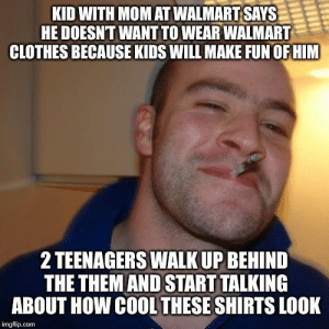 Advice, Clothes, and Tumblr: KID WITH MOM AT WALMART SAYS  HE DOESNT WANT TO WEAR WALMART  CLOTHES BECAUSE KIDS WILL MAKE FUN OFHIM  2 TEENAGERS WALK UP BEHIND  THE THEMAND START TALKING  ABOUT HOW COOL THESE SHIRTS LOOK  imgflip.com advice-animal:  There's still faith in this generation.