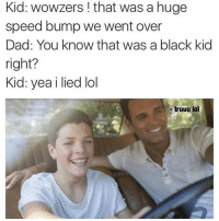 yoo this is fucked up 💀: Kid: wowzers ! that was a huge  speed bump we went over  Dad: You know that was a black kid  right?  Kid: yea i lied lol  truuu lol yoo this is fucked up 💀