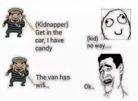 Candy, Memes, and Wifi: (Kidnapper)  Get in the  car, I have  candy  (kid) !'  no way  The van has  wif  wifi  Ok.. belikebro