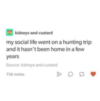 Gym, Life, and Memes: kidneys-and-custarod  my social life went on a hunting trip  and it hasn't been home in a few  years  Source: kidneys-and-custard  736 notes I keep pushing myself to go to the gym and eat healthy, because I think it'll all be worth it in the end, but damn at what cost. All my muscles are aching and I'm sweating and it's so disgusting 😩 - spn spncw spnfans spnfan spnfamily spnfandom supernatural supernaturalcw supernaturalfans supernaturalfan supernaturalfamily supernaturalfandom destiel destielforever j2 brothers winchester akf yana lyf teamfreewill j2m castiel mishacollins samwinchester jaredpadalecki jensenackles deanwinchester