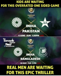 Admit it, India vs Bangladesh match will be more competitive than India vs Pakistan match. Credits : The Sarcastic Cricket Post II: KIDS ARE WAITING  FOR THIS OVERRATED ONE SIDED GAME  CHAMPIONS  TROPHY  INDIA  PAKISTAN  4 JUNE SUN 1:30PM  The  f ISarcasmlnCricket  BANGLADESH  WARMUPMATCH  30 MAY ITUE 12 PM  REAL MEN ARE WAITING  FOR THIS EPIC THRILLER Admit it, India vs Bangladesh match will be more competitive than India vs Pakistan match. Credits : The Sarcastic Cricket Post II