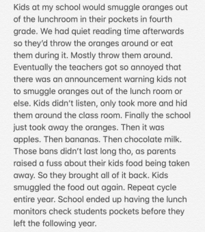 Food, Parents, and School: Kids at my school would smuggle oranges out  of the lunchroom in their pockets in fourth  grade. We had quiet reading time afterwards  so they'd throw the oranges around or eat  them during it. Mostly throw them around.  Eventually the teachers got so annoyed that  there was an announcement warning kids not  to smuggle oranges out of the lunch room or  else. Kids didn't listen, only took more and hid  them around the class room. Finally the school  just took away the oranges. Then it was  apples. Then bananas. Then chocolate milk.  Those bans didn't last long tho, as parents  raised a fuss about their kids food being taken  away. So they brought all of it back. Kids  smuggled the food out again. Repeat cycle  entire year. School ended up having the lunch  monitors check students pockets before they  left the following year. Honestly don't know what sub this story fits in, It's going here for now.