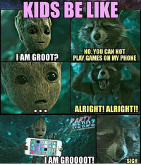 Memes, Alright, and 🤖: KIDS BE LIKE  No. YOU CAN NOT  ITAM GROOT?  PLAY GAMES ON MY PHONE  ALRIGHT ALRIGHT!!  IGIOTHePARTYneRDz  IAM GROOOOT!  SIGH And you can't say no, or you're a terrible person. - Creds to @thepartynerdz